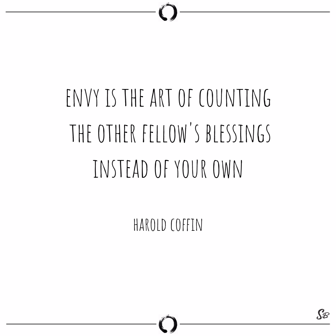 Envy is the art of counting the other fellow's blessings instead of your own. – harold coffin Envy quotes