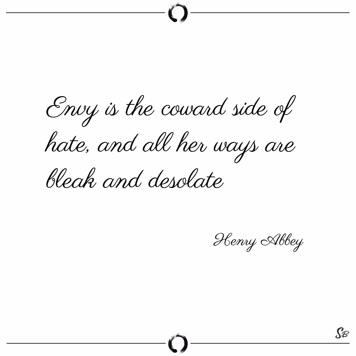 Envy is the coward side of hate, and all her ways are bleak and desolate. – henry abbey
