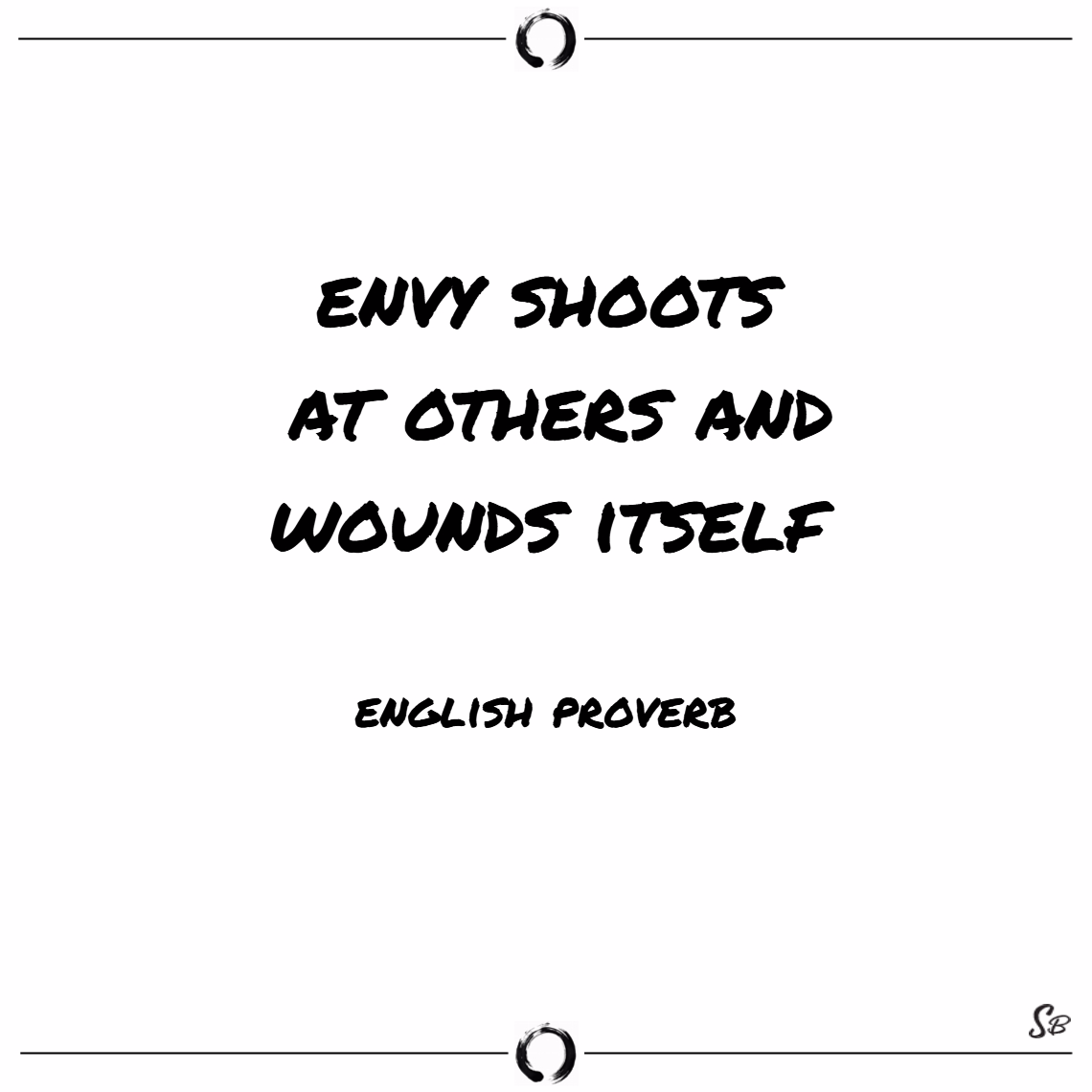 Envy shoots at others and wounds itself. – english proverb
