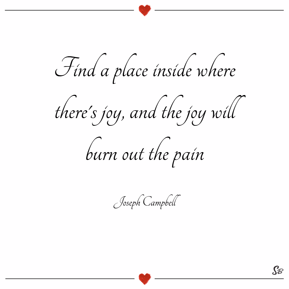 Find a place inside where there's joy, and the joy will burn out the pain. – joseph campbell joy quotes