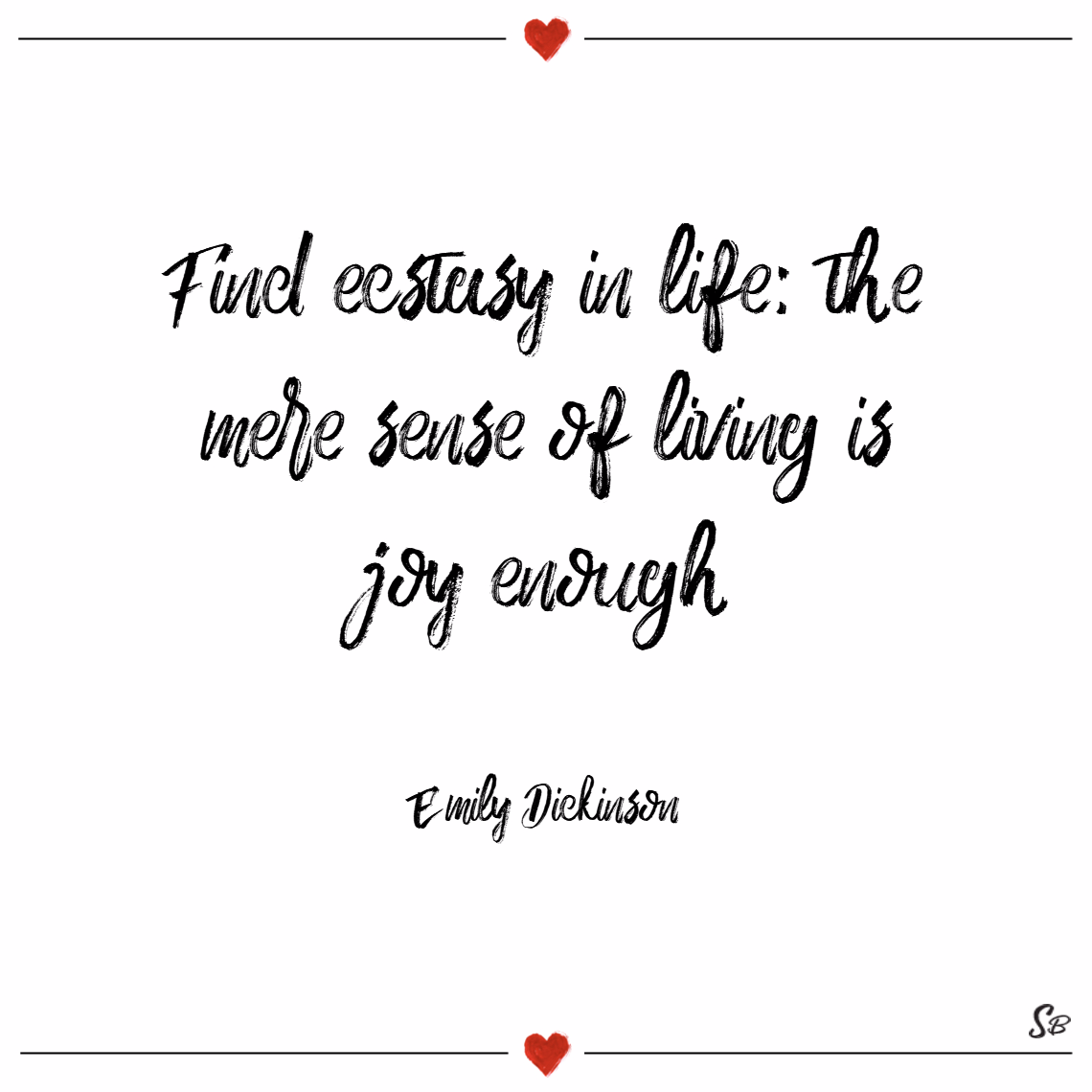 Find ecstasy in life; the mere sense of living is joy enough. – emily dickinson joy quotes