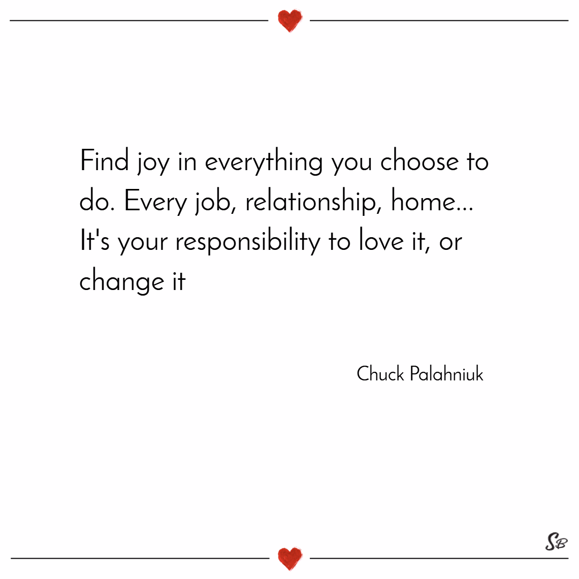 Find joy in everything you choose to do. every job, relationship, home... it's your responsibility to love it, or change it. – chuck palahniuk joy quotes