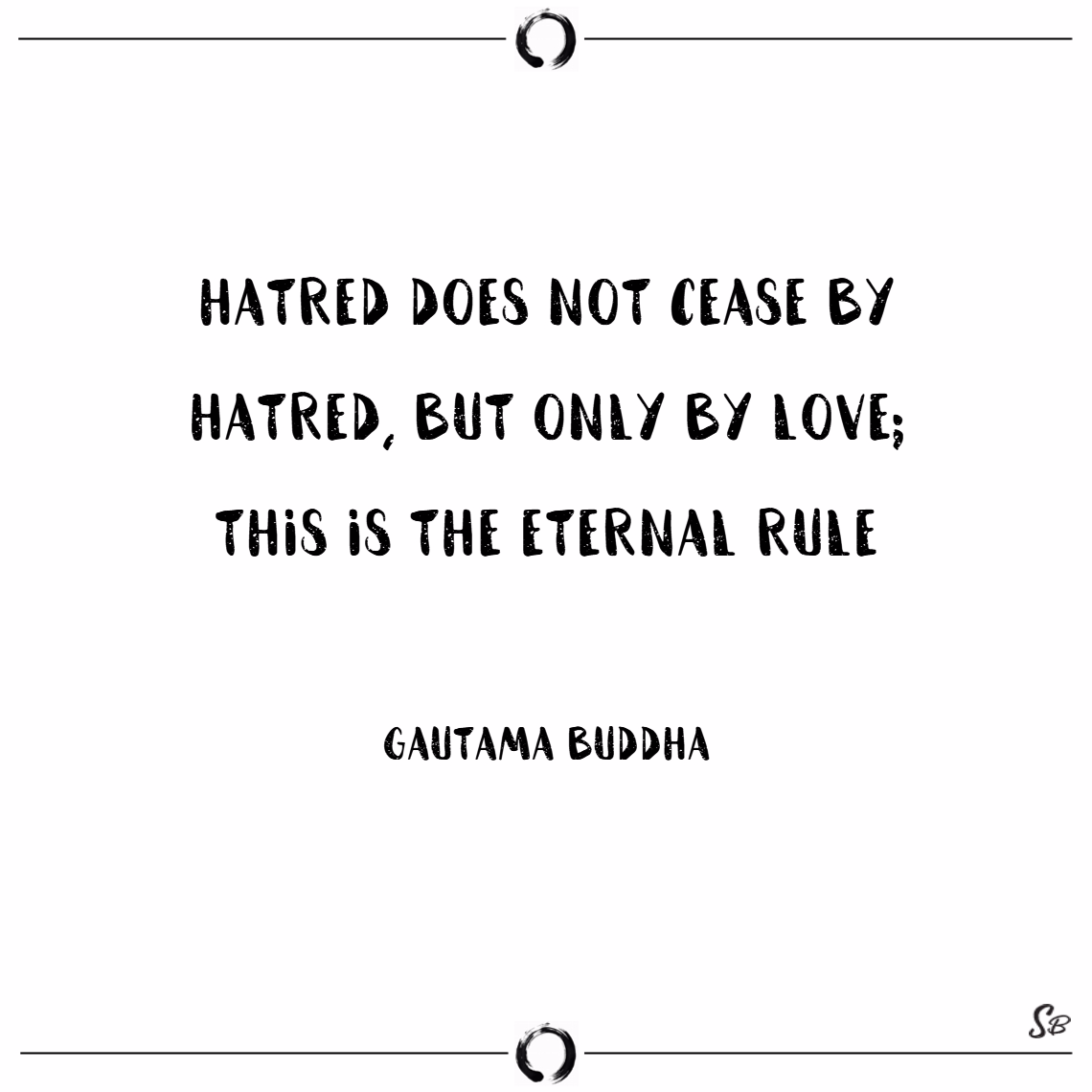 Hatred does not cease by hatred, but only by love; this is the eternal rule. – gautama buddha