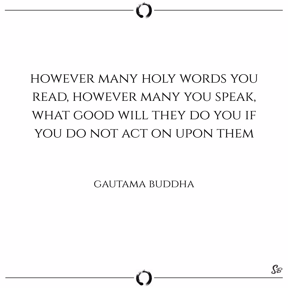 However many holy words you read, however many you speak, what good will they do you if you do not act on upon them – gautama buddha