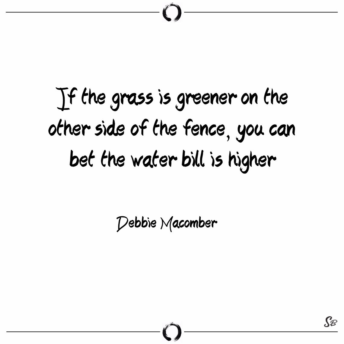 If the grass is greener on the other side of the fence, you can bet the water bill is higher. – debbie macomber