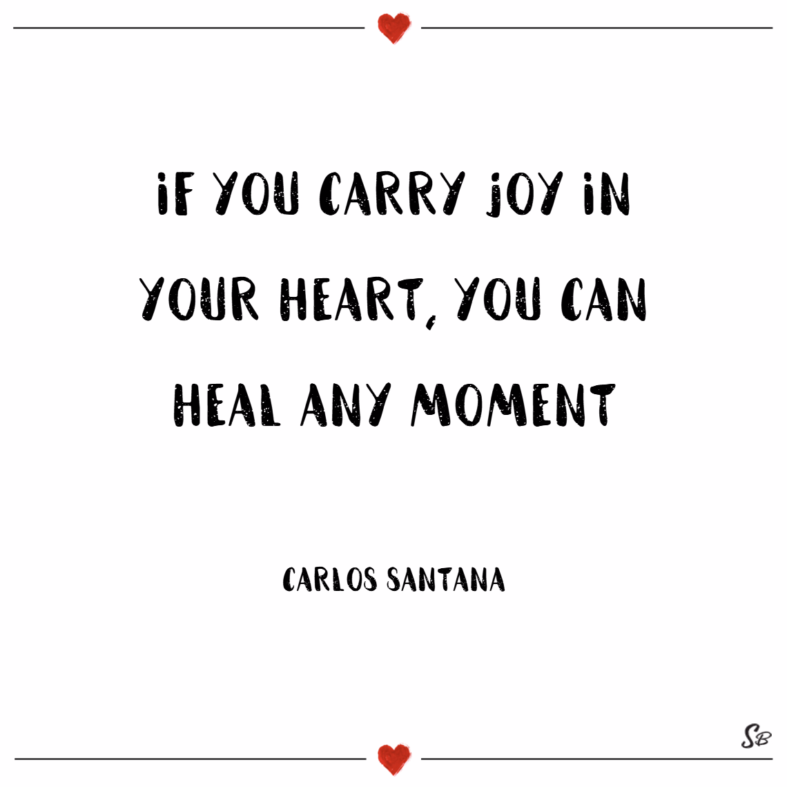 If you carry joy in your heart, you can heal any moment. – carlos santana joy quotes