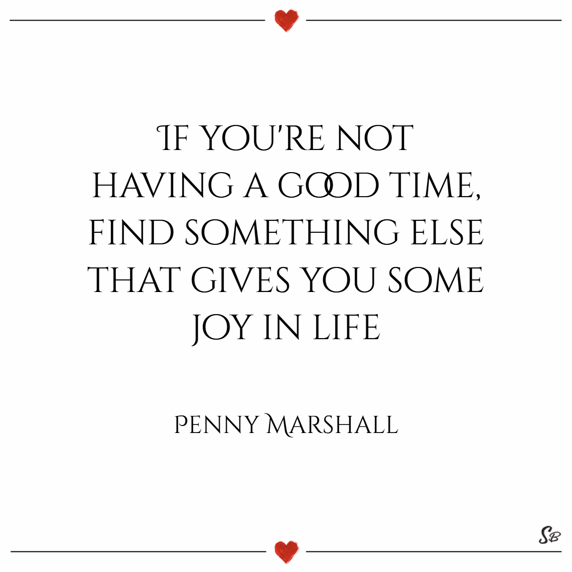 If you're not having a good time, find something else that gives you some joy in life. – penny marshall