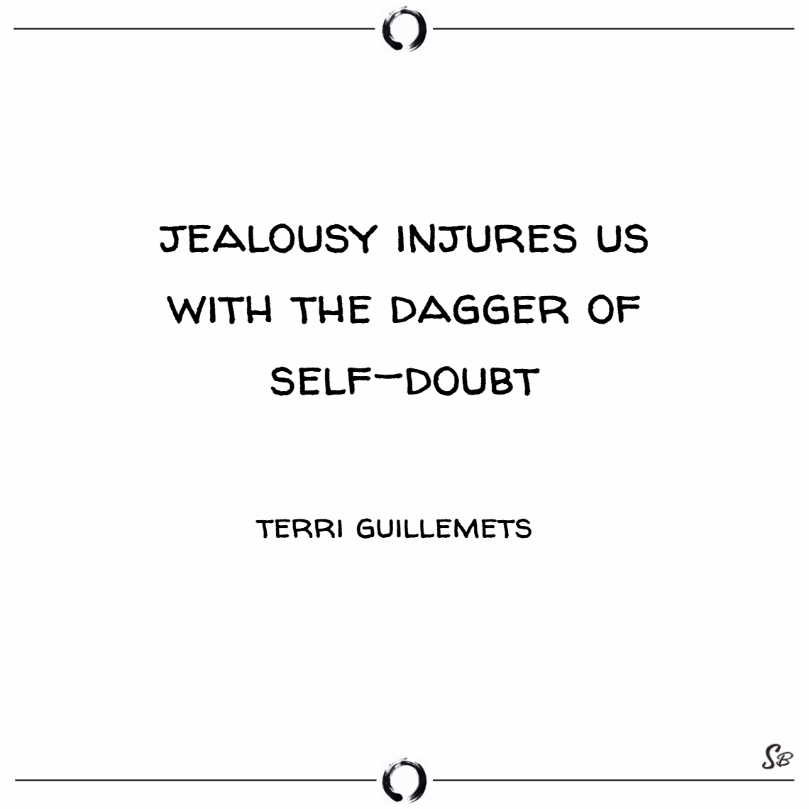 Jealousy injures us with the dagger of self doubt. – terri guillemets