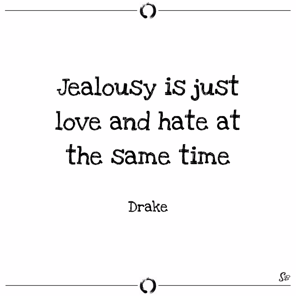 Jealousy is just love and hate at the same time. – drake