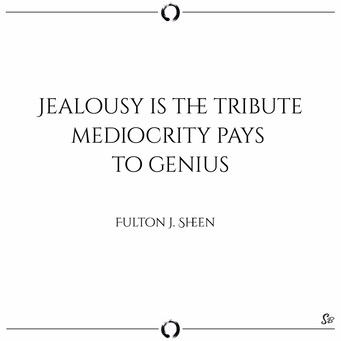Jealousy is the tribute mediocrity pays to genius. – fulton j. sheen