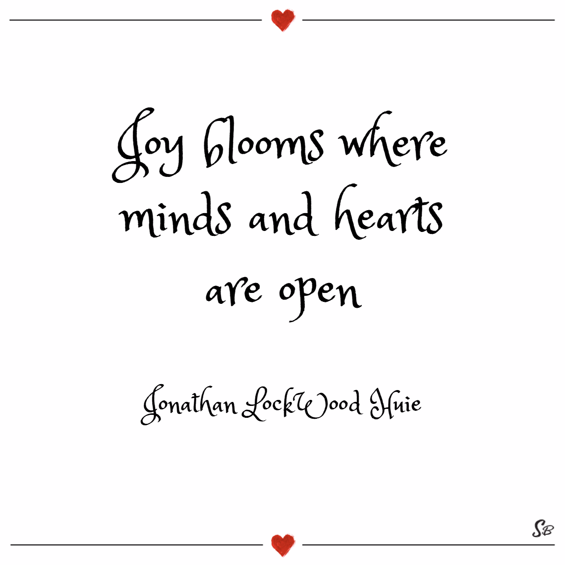 Joy blooms where minds and hearts are open. – jonathan lockwood huie