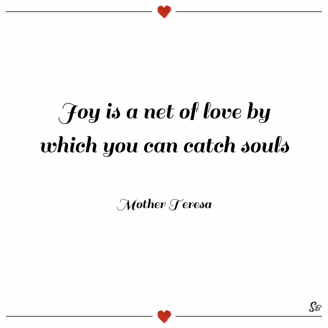 Joy is a net of love by which you can catch souls. – mother teresa