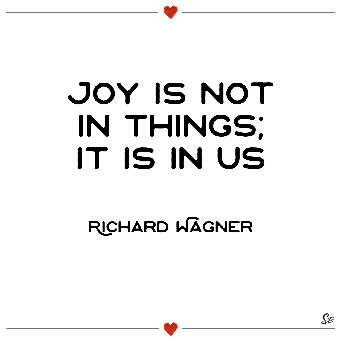Joy is not in things; it is in us. – richard wagner
