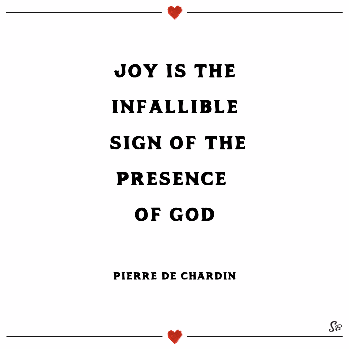 Joy is the infallible sign of the presence of god. – pierre teilhard de chardin