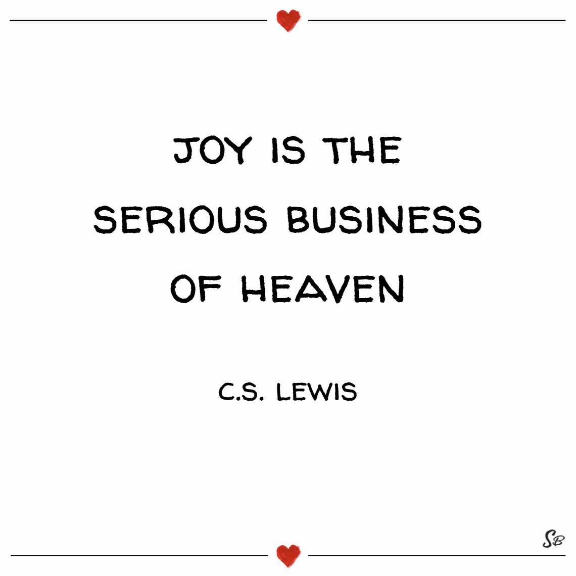 Joy is the serious business of heaven. – c. s. lewis