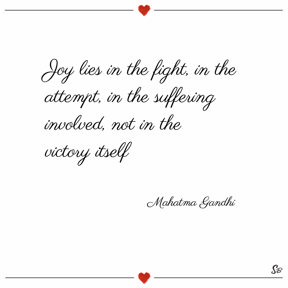 Joy lies in the fight, in the attempt, in the suffering involved, not in the victory itself. – mahatma gandhi