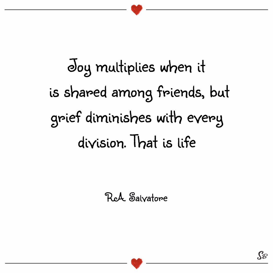 Joy multiplies when it is shared among friends, but grief diminishes with every division. that is life. – r.a. salvatore