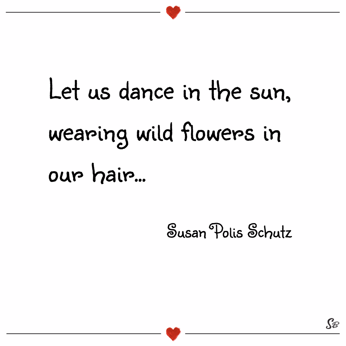 Let us dance in the sun, wearing wild flowers in our hair... – susan polis schutz