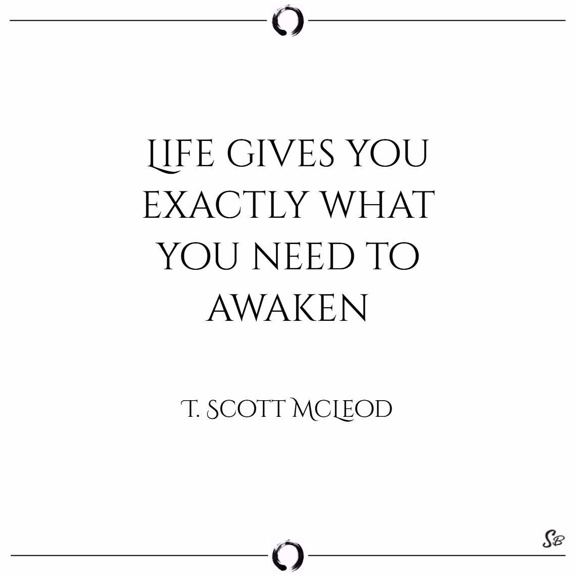 Life gives you exactly what you need to awaken. – t. scott mcleod
