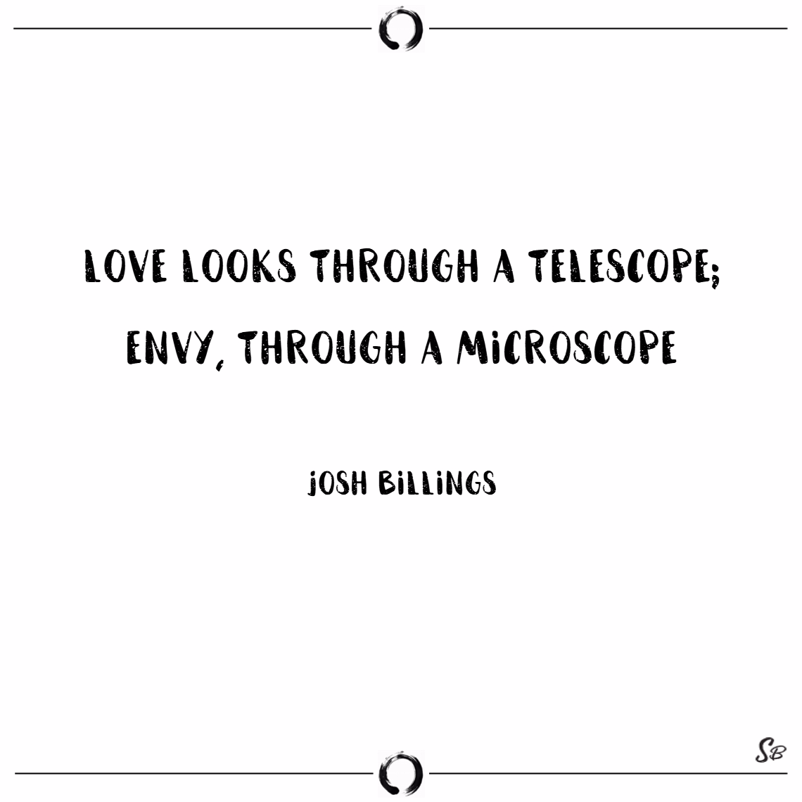 Love looks through a telescope; envy, through a microscope. – josh billings Envy quotes