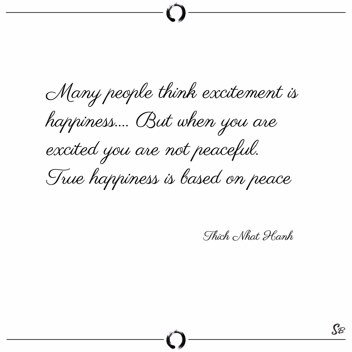 Many people think excitement is happiness.... but when you are excited you are not peaceful. true happiness is based on peace. – thich nhat hanh