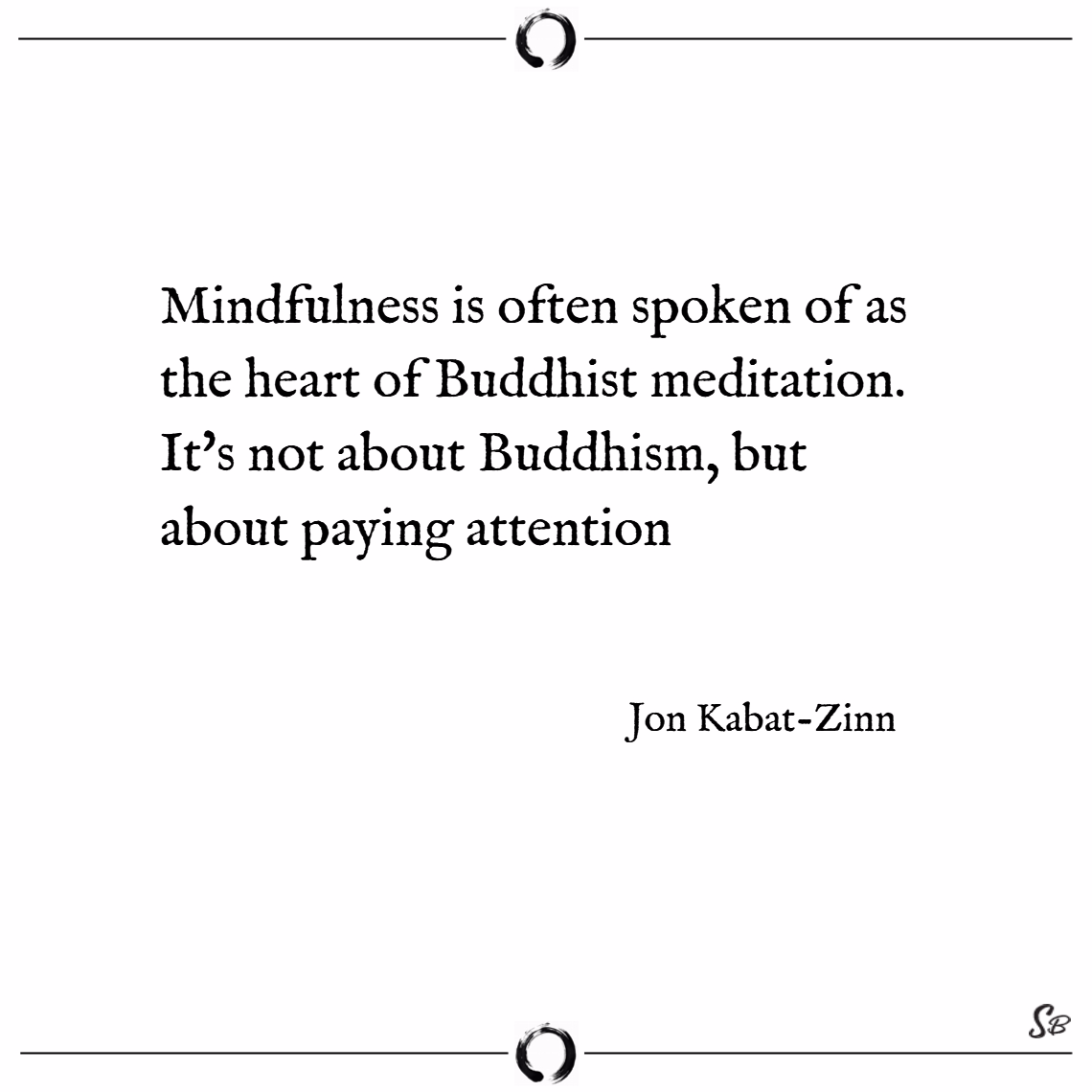 Mindfulness is often spoken of as the heart of buddhist meditation. it's not about buddhism, but about paying attention. – jon kabat zinn