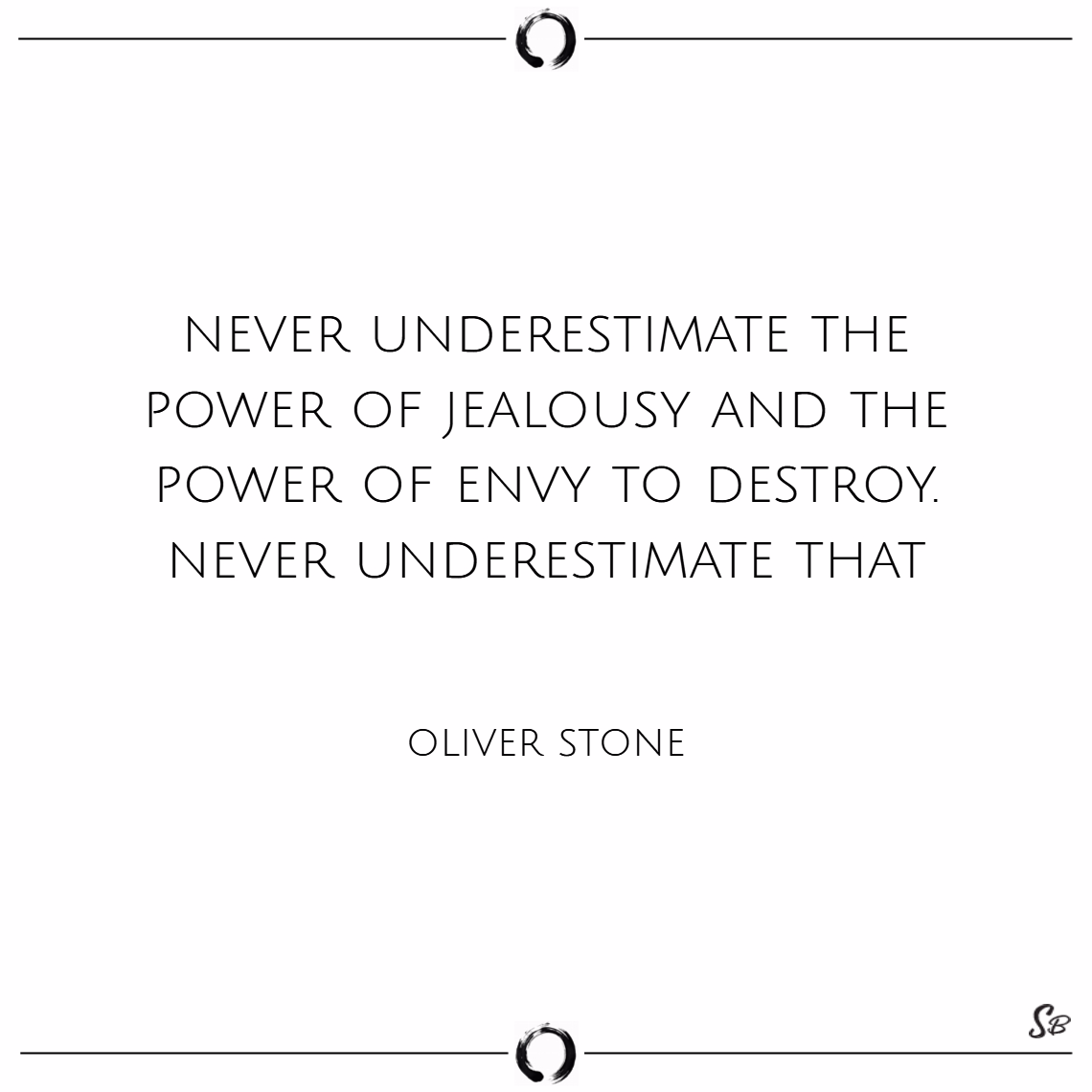 Never underestimate the power of jealousy and the power of envy to destroy. never underestimate that. – oliver stone Envy quotes