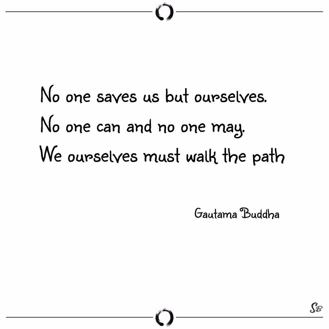 No one saves us but ourselves. no one can and no one may. we ourselves must walk the path. – gautama buddha Buddhism quotes