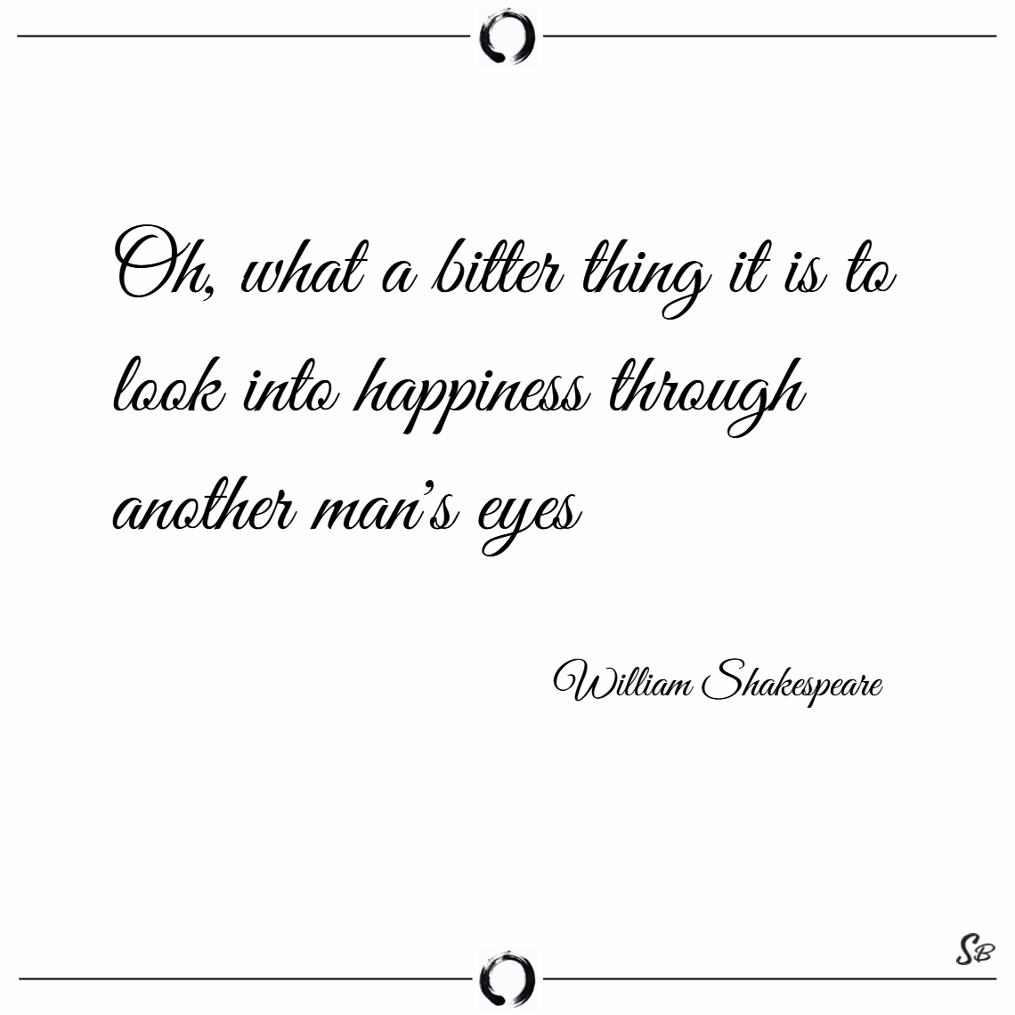 Oh, what a bitter thing it is to look into happiness through another man's eyes. – william shakespeare