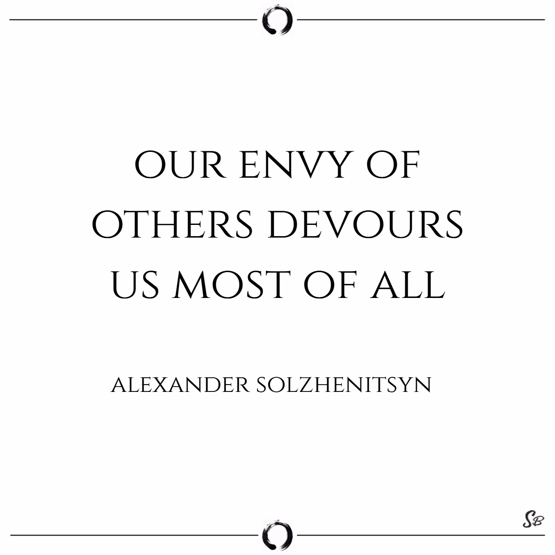 Our envy of others devours us most of all. – alexander solzhenitsyn