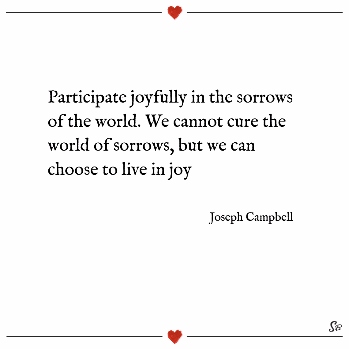 Participate joyfully in the sorrows of the world. we cannot cure the world of sorrows, but we can choose to live in joy. – joseph campbell joy quotes