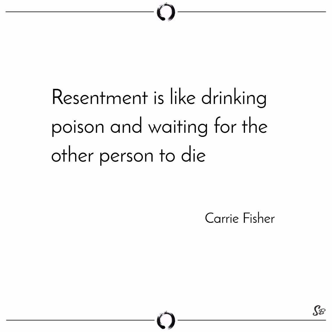 Resentment is like drinking poison and waiting for the other person to die. – carrie fisher