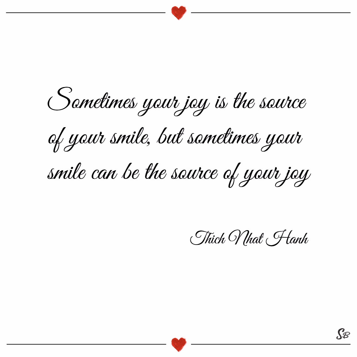 Sometimes your joy is the source of your smile, but sometimes your smile can be the source of your joy. – thich nhat hanh