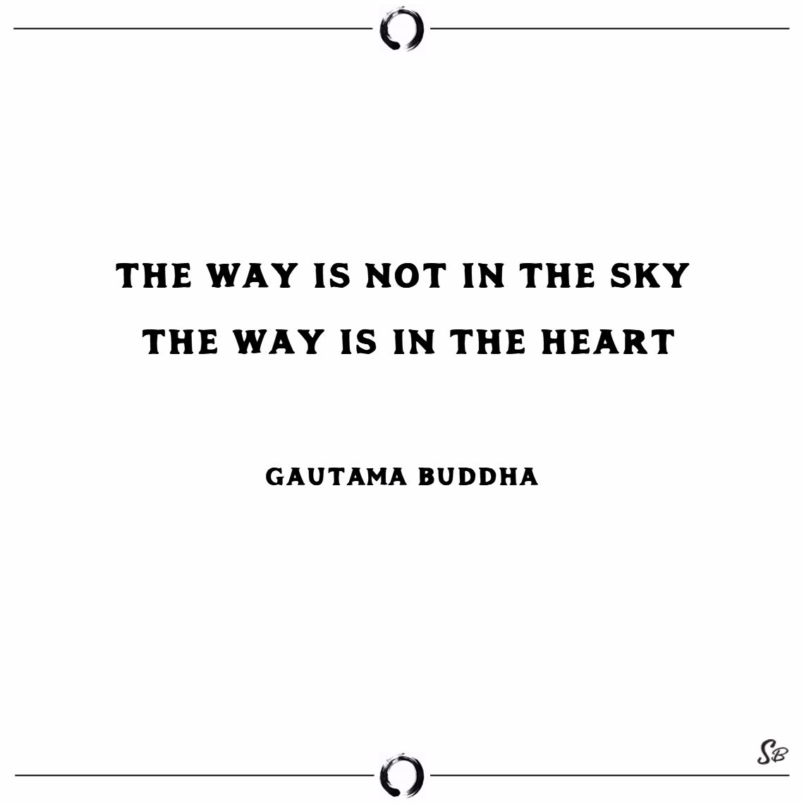 The way is not in the sky; the way is in the heart. – gautama buddha Buddhism quotes