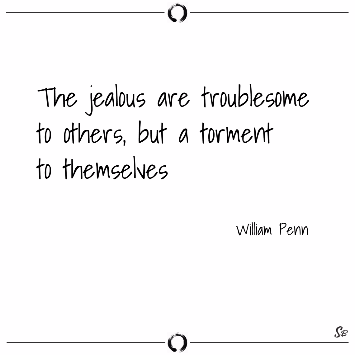 The jealous are troublesome to others, but a torment to themselves. – william penn