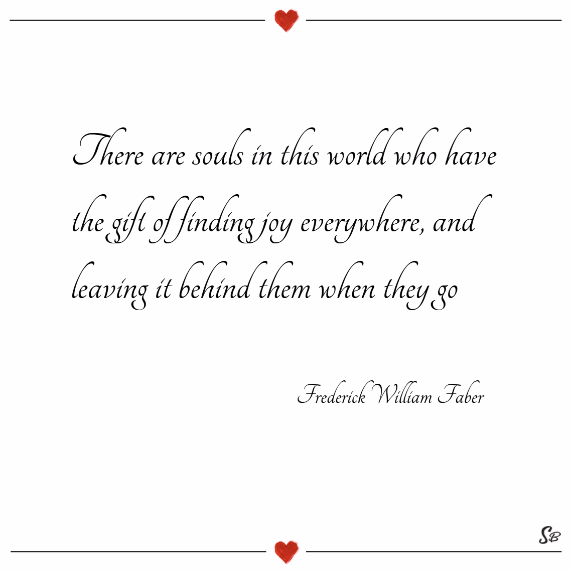 There are souls in this world who have the gift of finding joy everywhere, and leaving it behind them when they go. – frederick william faber