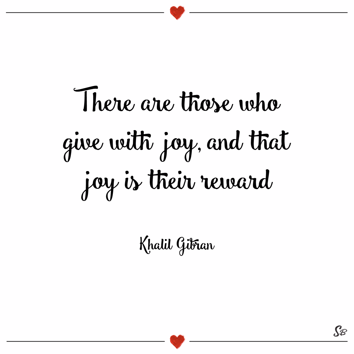 There are those who give with joy, and that joy is their reward. – khalil gibran