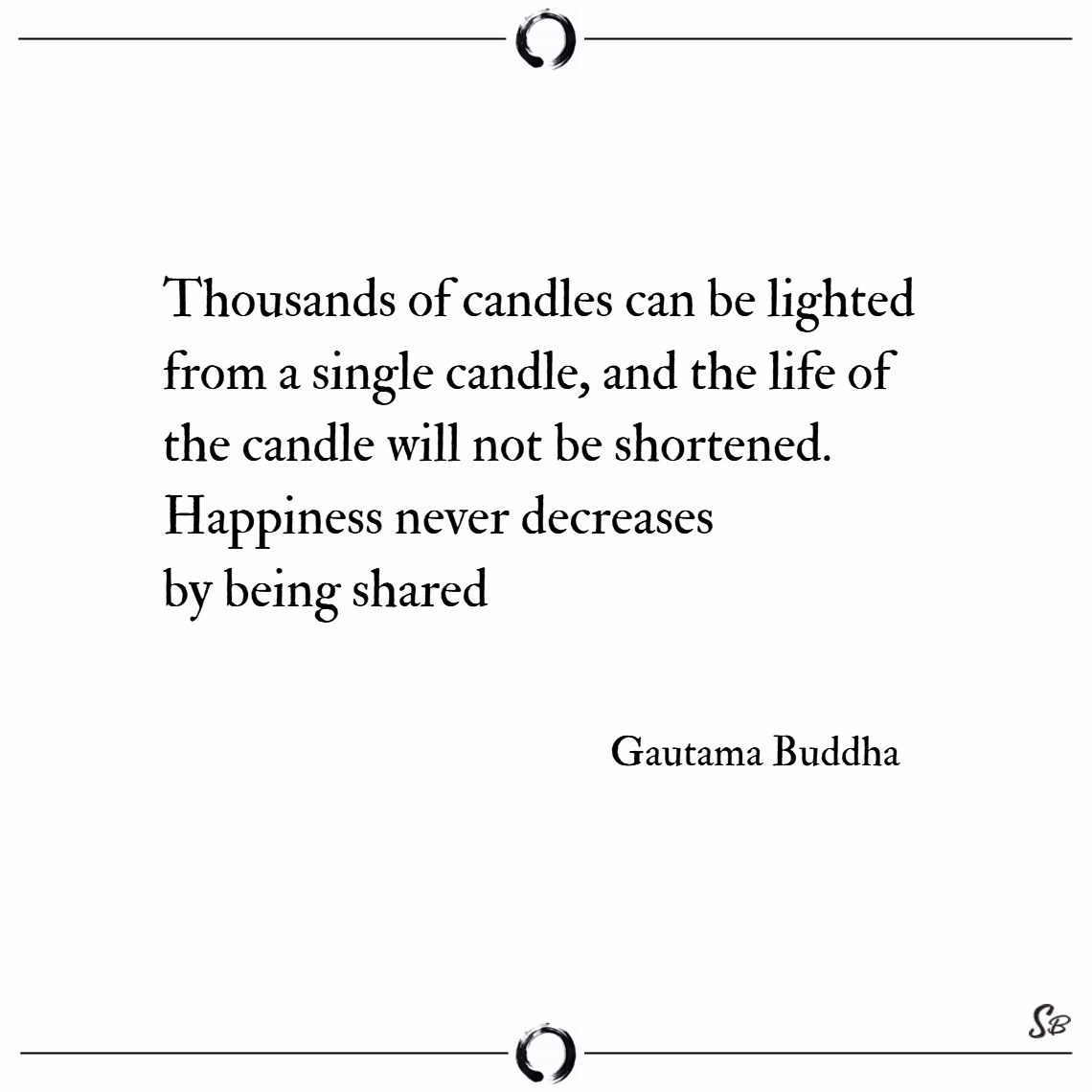Thousands of candles can be lighted from a single candle, and the life of the candle will not be shortened. happiness never decreases by being shared. – gautama buddha Buddhism quotes