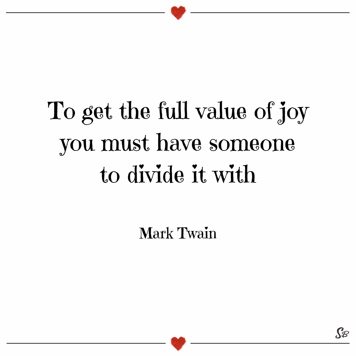 To get the full value of joy you must have someone to divide it with. – mark twain joy quotes