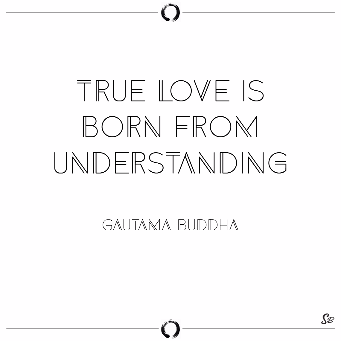 True love is born from understanding. – gautama buddha