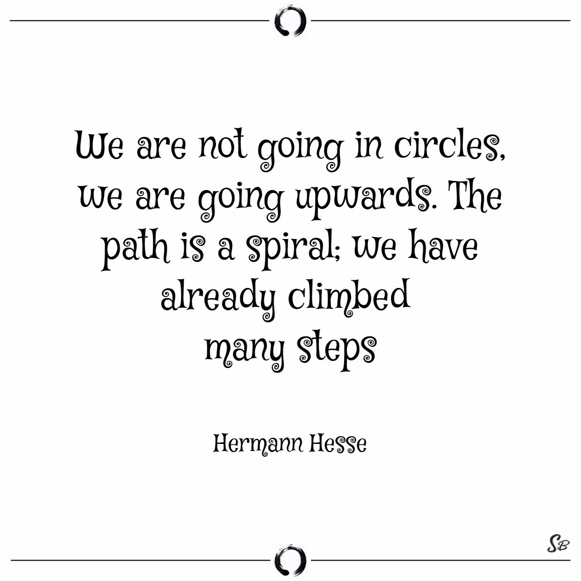 We are not going in circles, we are going upwards. the path is a spiral; we have already climbed many steps. – hermann hesse Buddhism quotes