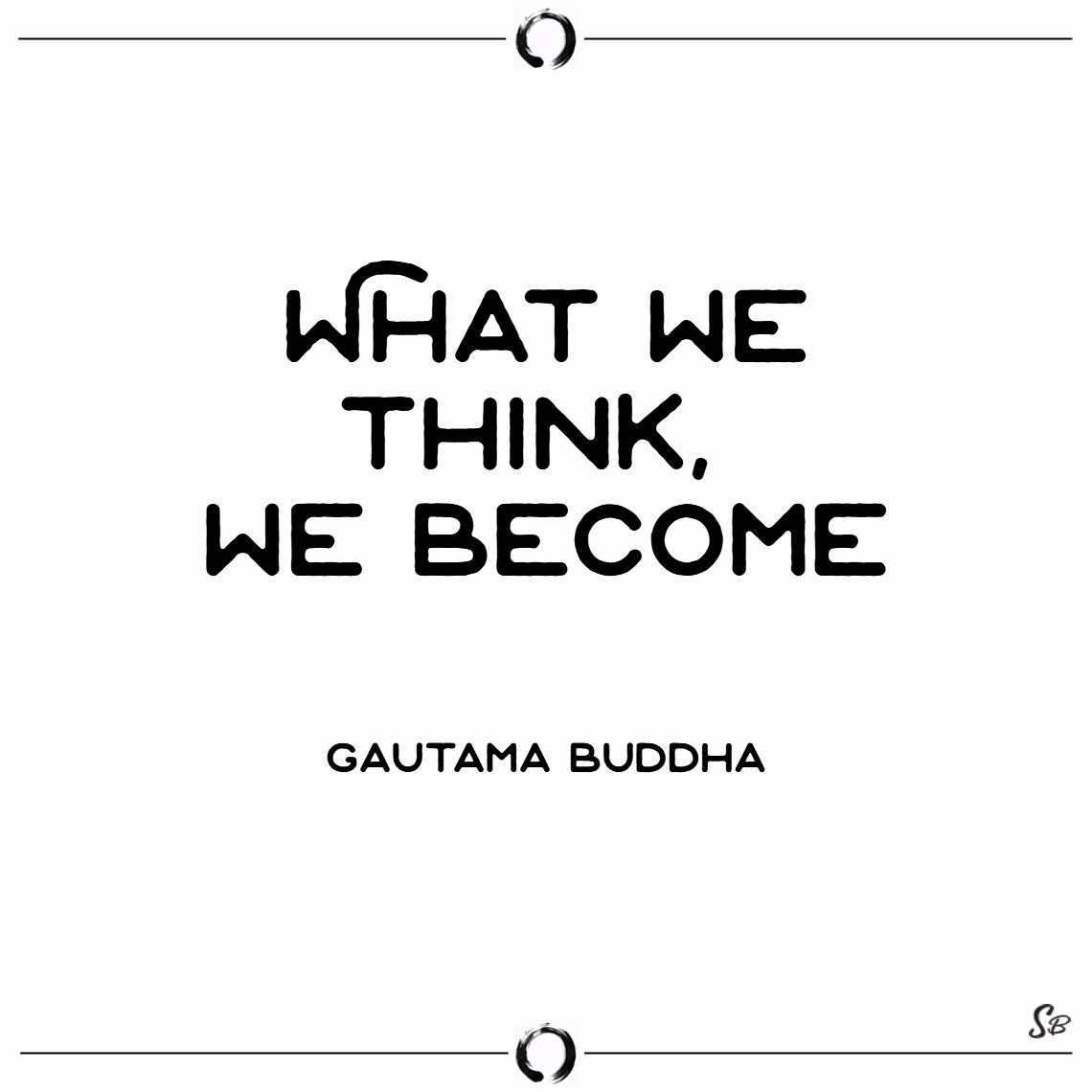 What we think, we become. – gautama buddha
