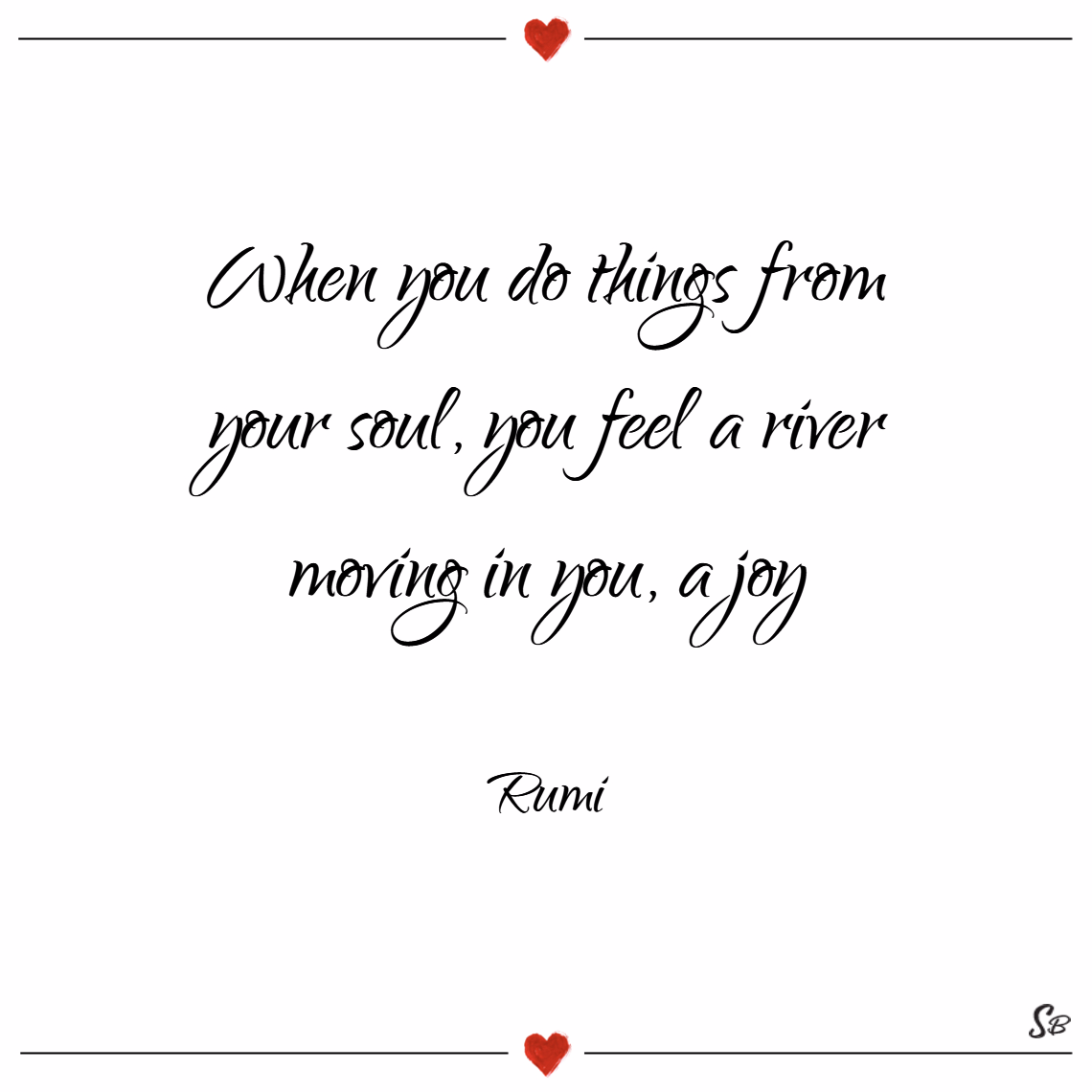 When you do things from your soul, you feel a river moving in you, a joy. – rumi