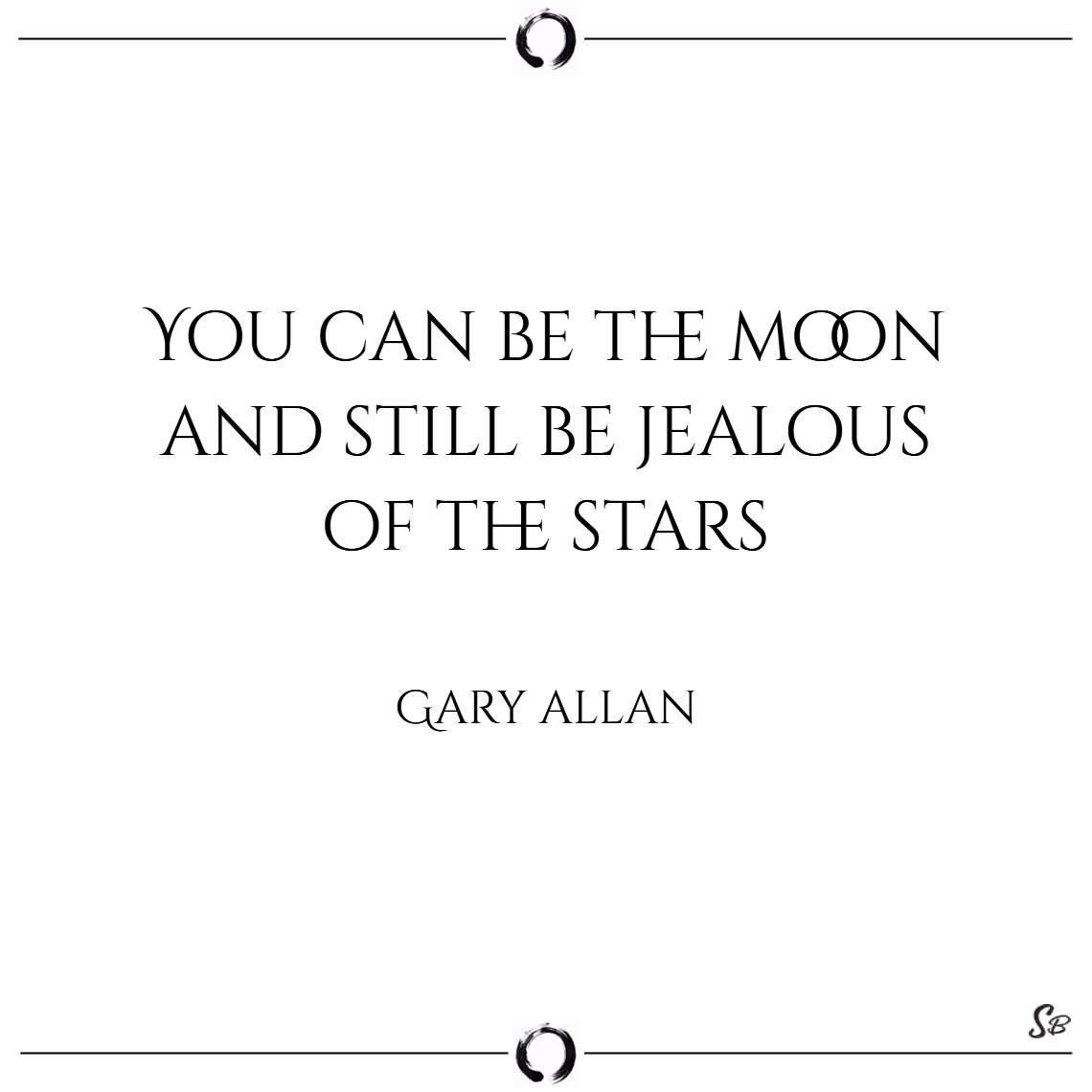 You can be the moon and still be jealous of the stars. – gary allan