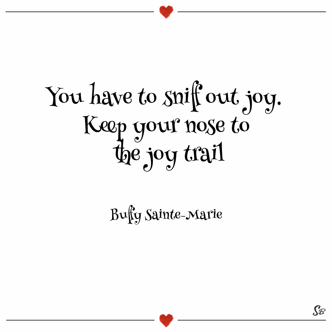You have to sniff out joy. keep your nose to the joy trail. – buffy sainte marie