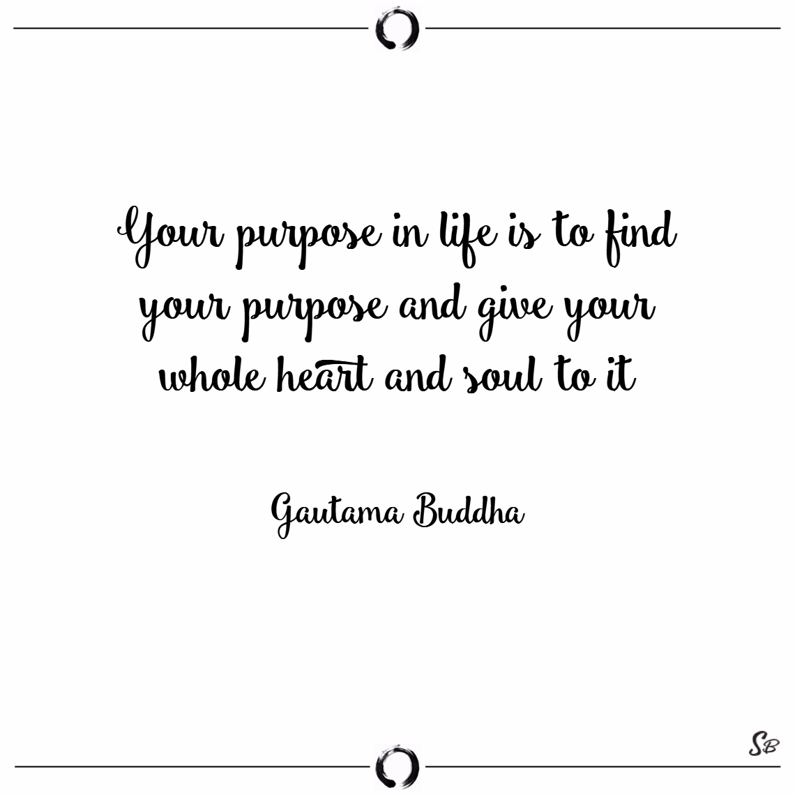 Your purpose in life is to find your purpose and give your whole heart and soul to it. – gautama buddha