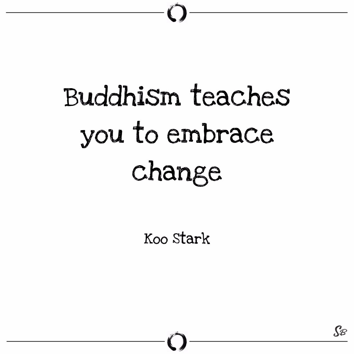 Uddhism teaches you to embrace change. – koo stark