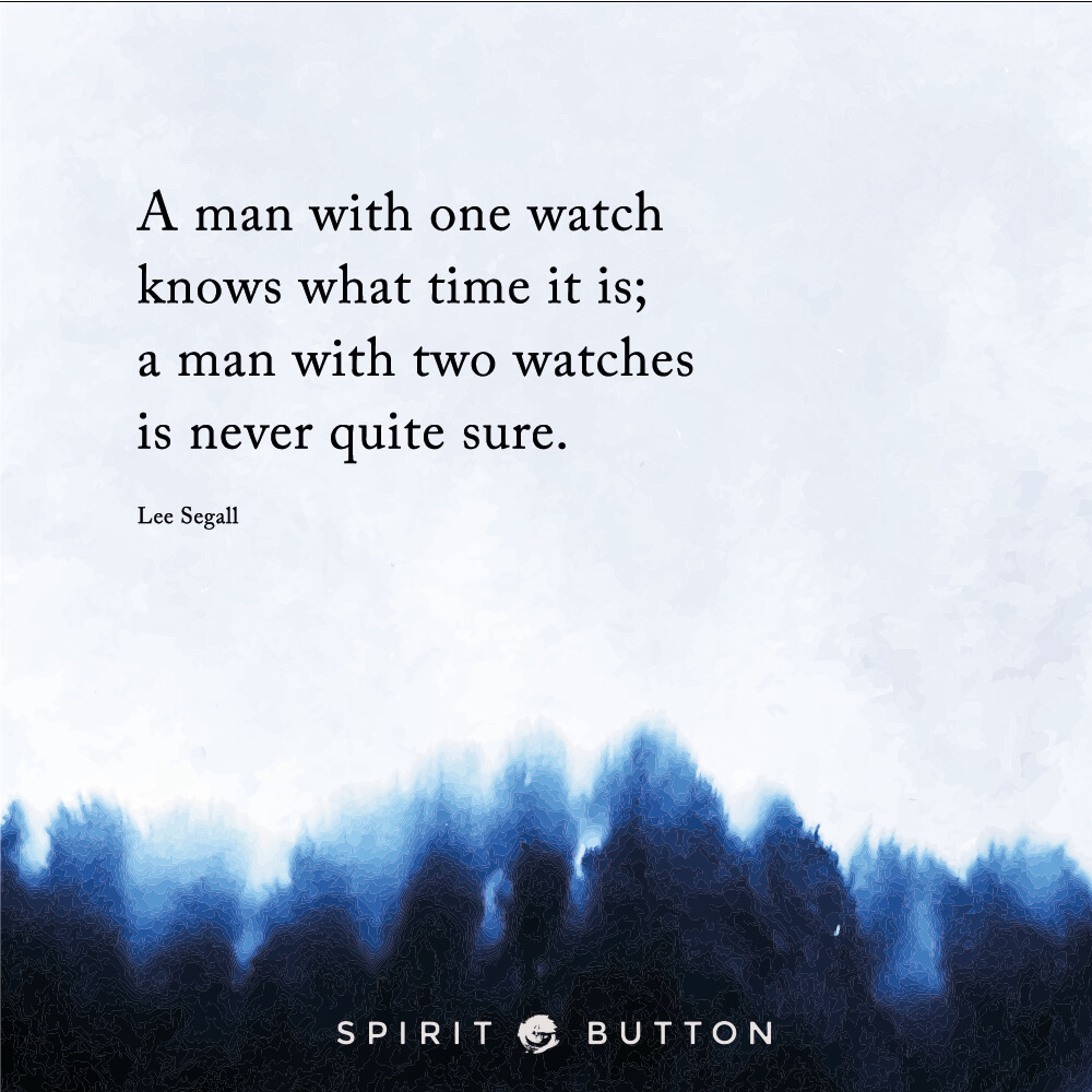 A man with one watch knows what time it is; a man with two watches is never quite sure. – lee segall