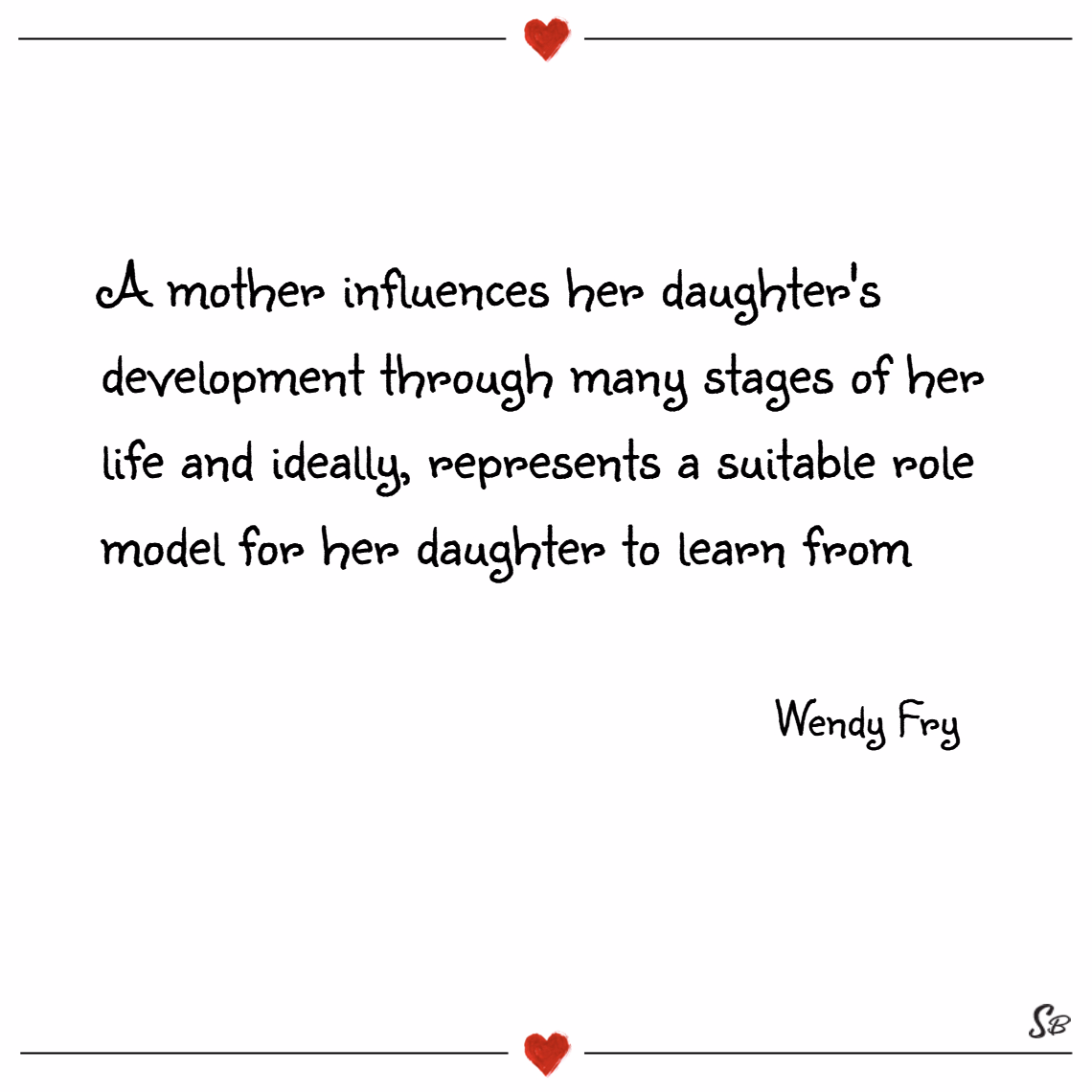 A mother influences her daughter's development through many stages of her life and ideally, represents a suitable role model for her daughter to learn from. – wendy fry