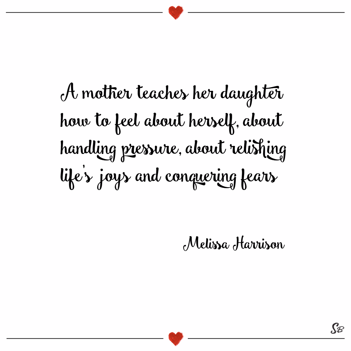 A mother teaches her daughter how to feel about herself, about handling pressure, about relishing life's joys and conquering fears. – melissa harrison